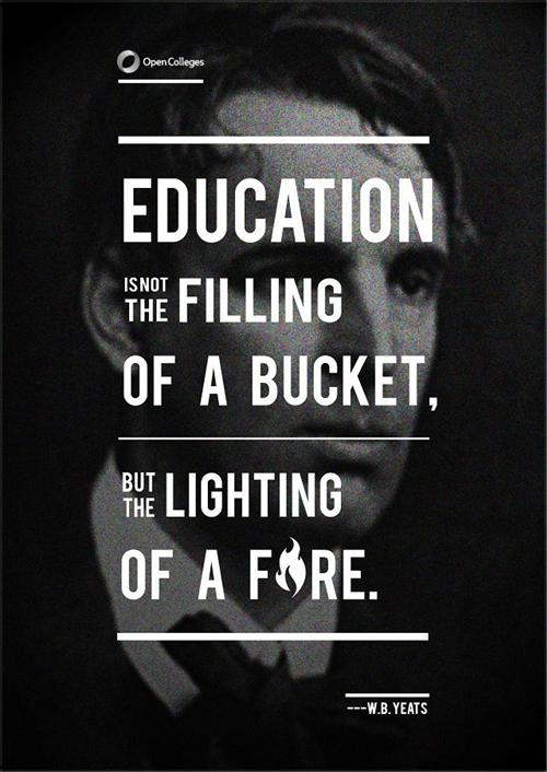 Education is not the filling of a bucket, but the lighting of a fire.